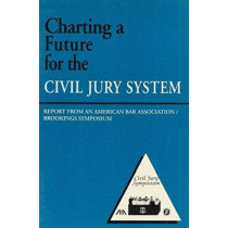 Charting a Future for the Civil Jury System: Report from an American Bar Association/Brookings Symposium by Robert E. Litan, 9780815712657
