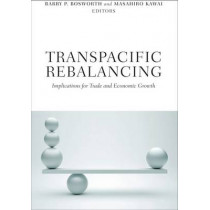 Transpacific Rebalancing: Implications for Trade and Economic Growth by Barry P. Bosworth, 9780815722601
