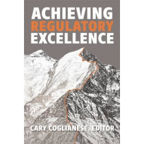 Achieving Regulatory Excellence by Cary Coglianese, 9780815728429