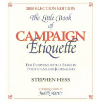 Little Book of Campaign Etiquette: for Everyone with a Stake in Politicians and Journalists by Stephen Hess, 9780815735779
