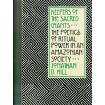 Keepers of the Sacred Chants: The Poetics of Ritual Power in an Amazonian Society by Jonathan David Hill, 9780816511358