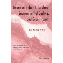 American Indian Literature, Environmental Justice, and Ecocriticism: The Middle Place by Joni Adamson, 9780816517923
