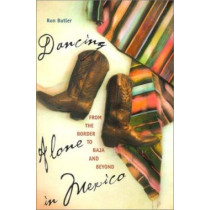 Dancing Alone in Mexico: From the Border to Baja and Beyond by Ron Butler, 9780816520237