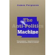Anti-Politics Machine: Development, Depoliticization, and Bureaucratic Power in Lesotho by James Ferguson, 9780816624379