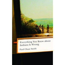 Everything You Know about Indians Is Wrong by Paul Chaat Smith, 9780816656011