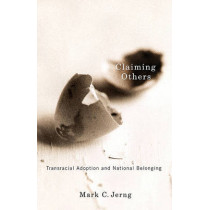 Claiming Others: Transracial Adoption and National Belonging by Mark C. Jerng, 9780816669592