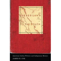 The Red Land to the South: American Indian Writers and Indigenous Mexico by James H. Cox, 9780816675982