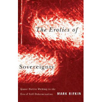 Erotics of Sovereignty: Queer Native Writing in the Era of Self-Determination by Mark Rifkin, 9780816677832