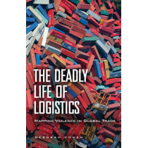 The Deadly Life of Logistics: Mapping Violence in Global Trade by Deborah Cowen, 9780816680887