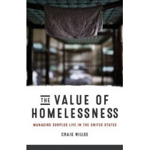 The Value of Homelessness: Managing Surplus Life in the United States by Craig Willse, 9780816693481