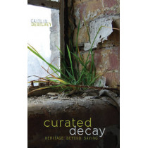 Curated Decay: Heritage beyond Saving by Caitlin DeSilvey, 9780816694389
