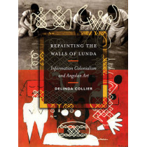 Repainting the Walls of Lunda: Information Colonialism and Angolan Art by Delinda Collier, 9780816694488
