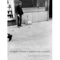 Awakening the Eye: Robert Frank's American Cinema by George Kouvaros, 9780816695591