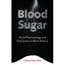 Blood Sugar: Racial Pharmacology and Food Justice in Black America by Anthony Ryan Hatch, 9780816696185