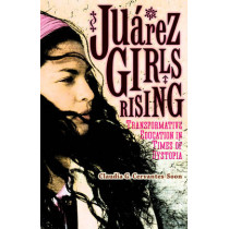 Juarez Girls Rising: Transformative Education in Times of Dystopia by Claudia G. Cervantes-Soon, 9780816696543