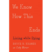 We Know How This Ends: Living while Dying by Bruce H. Kramer, 9780816697335