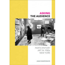 Asking the Audience: Participatory Art in 1980s New York by Adair Rounthwaite, 9780816698738