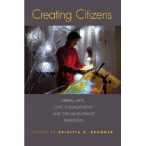 Creating Citizens: Liberal Arts, Civic Engagement, and the Land-Grant Tradition by Brigitta R. Brunner, 9780817319076