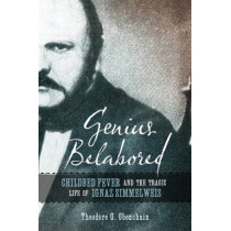 Genius Belabored: Childbed Fever and the Tragic Life of Ignaz Semmelweis by Theodore G. Obenchain, 9780817319298