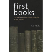 First Books: The Printed Word and Cultural Formation in Early Alabama by Philip D. Beidler, 9780817357306