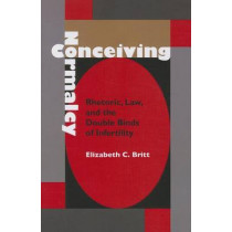 Conceiving Normalcy: Rhetoric, Law, and the Double Binds of Infertility by Elizabeth Britt, 9780817357900