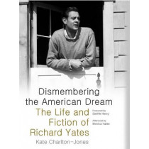 Dismembering the American Dream: The Life and Fiction of Richard Yates by Kate Charlton-Jones, 9780817358594