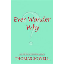 Ever Wonder Why?: and Other Controversial Essays by Thomas Sowell, 9780817947521