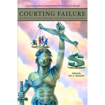 Courting Failure: How School Finance Lawsuits Exploit Judges' Good Intentions and Harm our Children by Eric A. Hanushek, 9780817947828