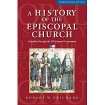 A History of the Episcopal Church - Third Revised Edition: Complete Through the 78th General Convention by Robert W Prichard, 9780819228772