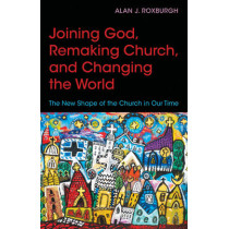 Joining God, Remaking Church, Changing the World: The New Shape of the Church in Our Time by Alan J. Roxburgh, 9780819232113