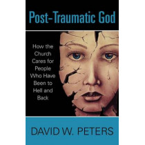 Post-Traumatic God: How the Church Cares for People Who Have Been to Hell and Back by David W Peters, 9780819233035