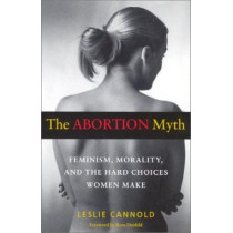 The Abortion Myth: Feminism, Morality and the Hard Choices Women Make by Leslie Cannold, 9780819563859