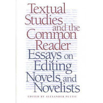 Textual Studies and the Common Reader: Essays on Editing Novels and Novelists by Alexander Pettit, 9780820322278