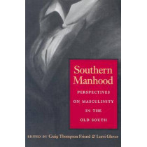 Southern Manhood: Perspectives on Masculinity in the Old South by Craig Thompson Friend, 9780820326160