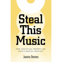 Steal This Music: How Intellectual Property Law Affects Musical Creativity by Joanna Demers, 9780820327778