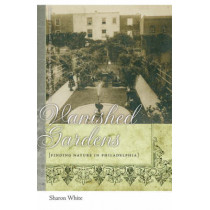 Vanished Gardens: Finding Nature in Philadelphia by Sharon White, 9780820331560