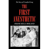 The First Anesthetic: The Story of Crawford Long by Frank Kells Boland, 9780820334363