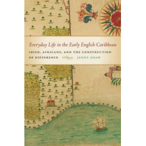 Everyday Life in the Early English Caribbean: Irish, Africans, and the Construction of Difference by Jenny Shaw, 9780820346625