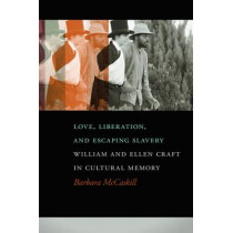 Love, Liberation, And Escaping Slavery: William and Ellen Craft in Cultural Memory by Barbara McCaskill, 9780820347240