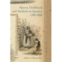 Slavery, Childhood, and Abolition in Jamaica, 1788-1838 by Colleen A. Vasconcellos, 9780820348056