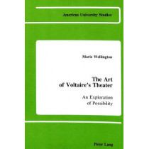The Art of Voltaire's Theater: An Exploration of Possibility by Marie A. Wellington, 9780820404837