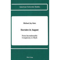 Socrates in August: From Incondensable Complexity to Myth by Michael Jay Katz, 9780820407814