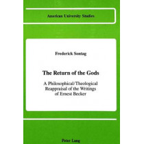 The Return of the Gods: A Philosophical / Theological Reappraisal of the Writings of Ernest Becker by Frederick Sontag, 9780820409092