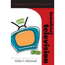 Broadcast Television: A Complete Guide to the Industry by Walter S. McDowell, 9780820474854