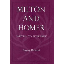 "Milton and Homer: ""Written to Aftertimes"" by Gregory Machacek, 9780820704470"
