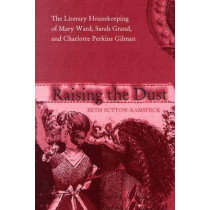 Raising the Dust: The Literary Housekeeping of Mary Ward, Sarah Grand, and Charlotte Perkins Gilman by Beth Sutton-Ramspeck, 9780821415863