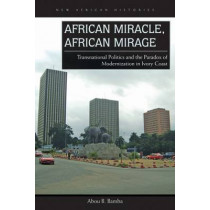 African Miracle, African Mirage: Transnational Politics and the Paradox of Modernization in Ivory Coast by Abou B. Bamba, 9780821422397