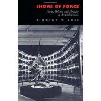 Shows of Force: Power, Politics, and Ideology in Art Exhibitions by Timothy W. Luke, 9780822311232