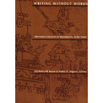 Writing Without Words: Alternative Literacies in Mesoamerica and the Andes by Elizabeth Hill Boone, 9780822313885