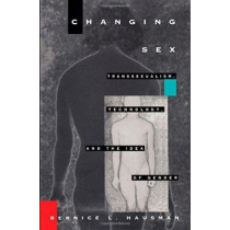 Changing Sex: Transsexualism, Technology, and the Idea of Gender by Bernice L. Hausman, 9780822316923